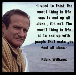 """I used to think the worst thing in life was to end up all alone. It's not. The worst thing in life is to end up with people that make you feel all alone. Robin Williams."