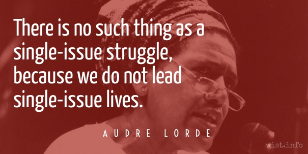 "[image: photo of Audre Lorde speaking, with qotation overlaid ""There is no such thing as a single-issue struggle, because we do not lead single-issue lives""]"