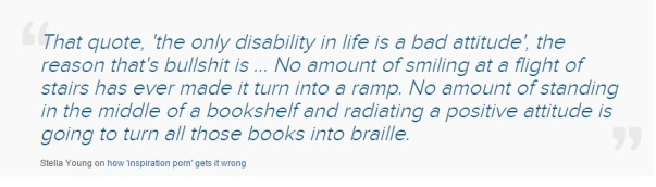 "[Image: quotation reading ""That quote, 'the only disability in life is a bad attitude', the reason that's bullshit is ... No amount of smiling at a flight of stairs has ever made it turn into a ramp. No amount of standing in the middle of a bookshelf and radiating a positive attitude is going to turn all those books into braille. Stella Young on how 'inspiration porn' gets it wrong"""